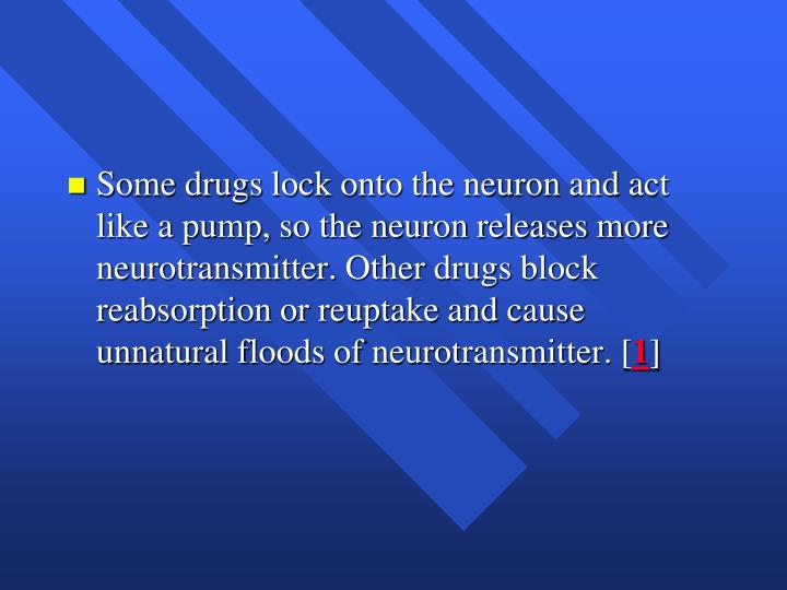 Some drugs lock onto the neuron and act like a pump, so the neuron releases more neurotransmitter. Other drugs block reabsorption or reuptake and cause unnatural floods of neurotransmitter. [