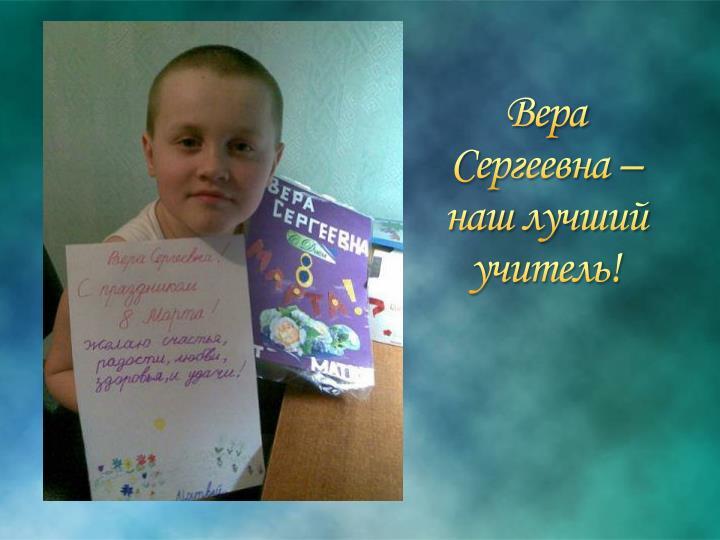 Вера Сергеевна – наш лучший учитель!