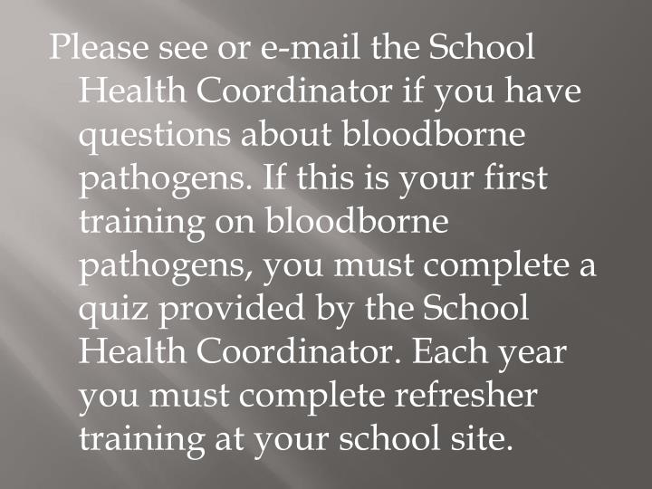Please see or e-mail the School Health Coordinator if you have questions about bloodborne pathogens. If this is your first training on bloodborne pathogens, you must complete a quiz provided by the School Health Coordinator. Each year you must complete refresher training at your school site.