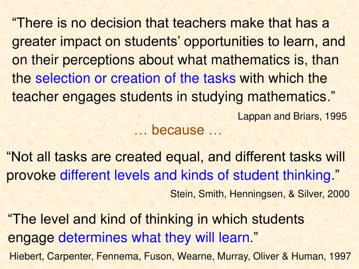"""""""There is no decision that teachers make that has a greater impact on students' opportunities to learn, and on their perceptions about what mathematics is, than the"""