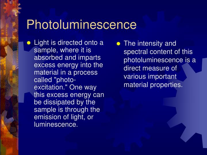 "Light is directed onto a sample, where it is absorbed and imparts excess energy into the material in a process called ""photo-excitation."" One way this excess energy can be dissipated by the sample is through the emission of light, or luminescence."