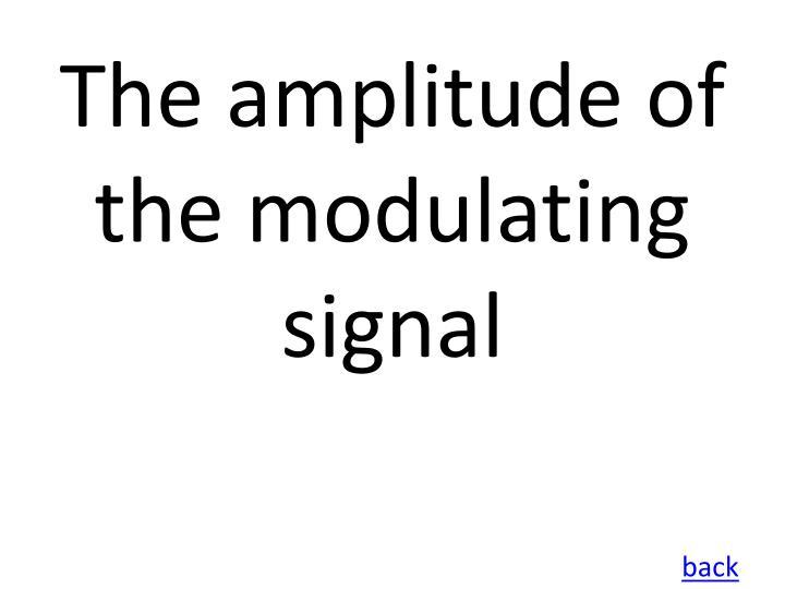 The amplitude of the modulating signal