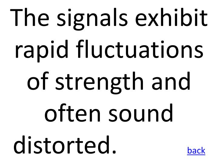 The signals exhibit rapid fluctuations of strength and often sound distorted.