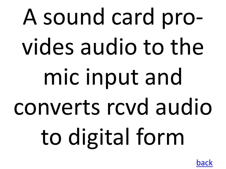 A sound card pro-vides audio to the mic input and converts rcvd audio to digital form