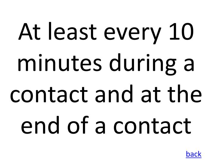 At least every 10 minutes during a contact and at the end of a contact