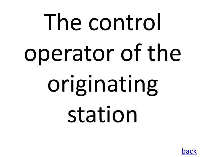 The control operator of the originating station