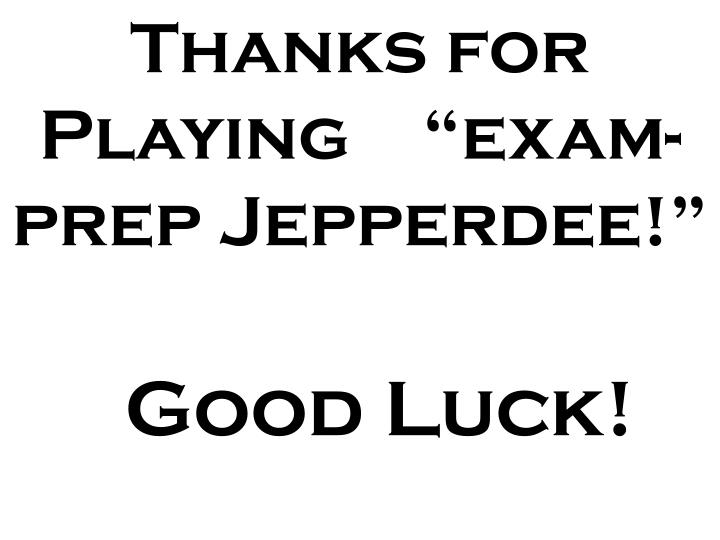 "Thanks for Playing    ""exam-prep Jepperdee!"""