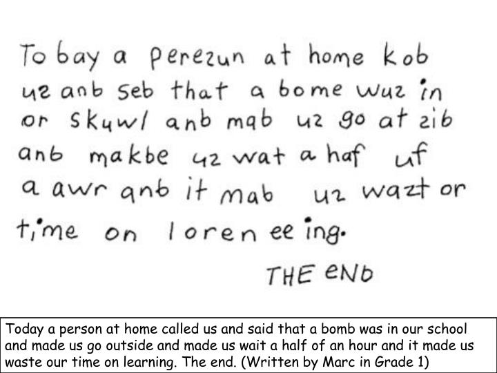 Today a person at home called us and said that a bomb was in our school and made us go outside and made us wait a half of an hour and it made us waste our time on learning. The end. (Written by Marc in Grade 1)