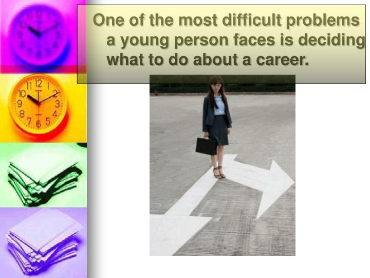 One of the most difficult problems a young person faces is deciding what to do about a career.