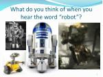 what do you think of when you hear the word robot