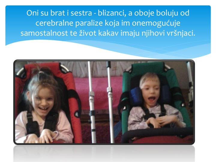 Oni su brat i sestra - blizanci, a oboje boluju od cerebralne paralize koja im onemogućuje samostal...