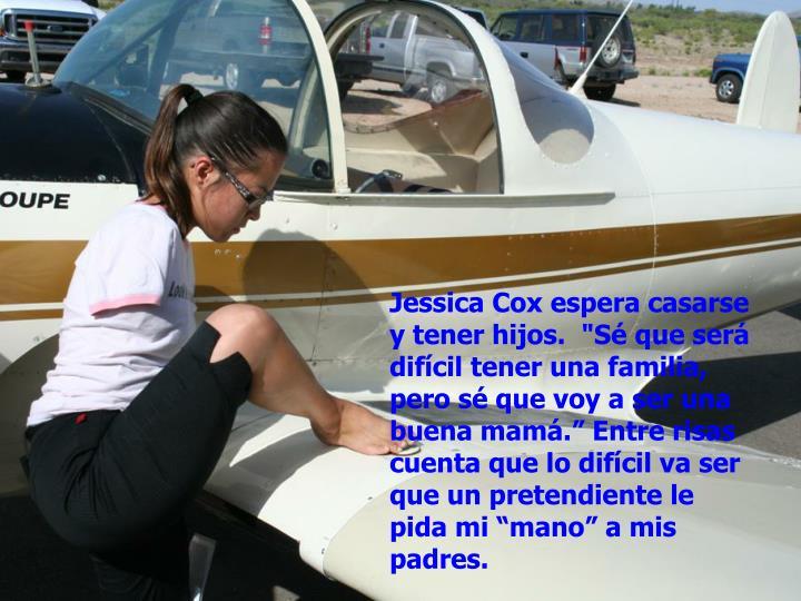 """Jessica Cox espera casarse y tener hijos.  """"Sé que será difícil tener una familia, pero sé que voy a ser una buena mamá."""" Entre risas cuenta que lo difícil va ser que un pretendiente le pida mi """"mano"""" a mis padres."""