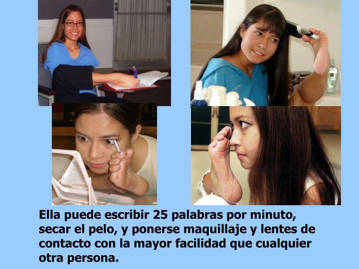 Ella puede escribir 25 palabras por minuto, secar el pelo, y ponerse maquillaje y lentes de contacto con la mayor facilidad que cualquier otra persona.