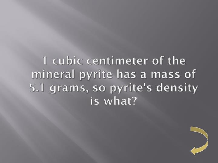 1 cubic centimeter of the mineral pyrite has a mass of 5.1 grams, so pyrite's density