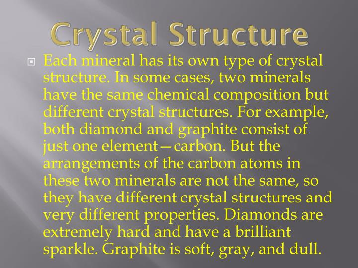 Each mineral has its own type of crystal structure. In some cases, two minerals have the same chemical composition but different crystal structures. For example, both diamond and graphite consist of just one element—carbon. But the arrangements of the carbon atoms in these two minerals are not the same, so they have different crystal structures and very different properties. Diamonds are extremely hard and have a brilliant sparkle. Graphite is soft, gray, and dull.