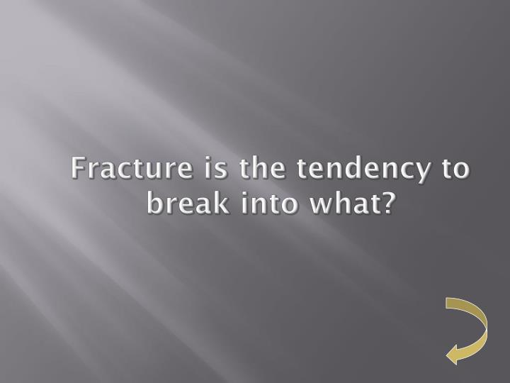 Fracture is the tendency to break into what?