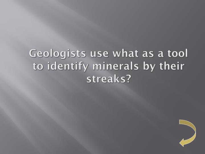 Geologists use what as a tool to identify minerals by their streaks?