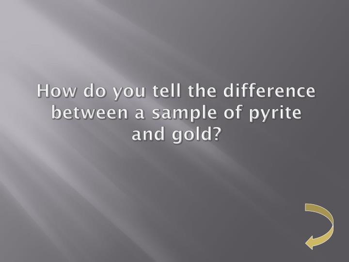 How do you tell the difference between a sample of pyrite and gold?