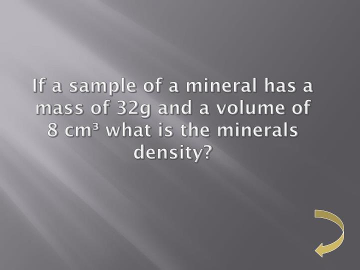 If a sample of a mineral has a mass of 32g and a volume of 8 cm³ what is the minerals density?