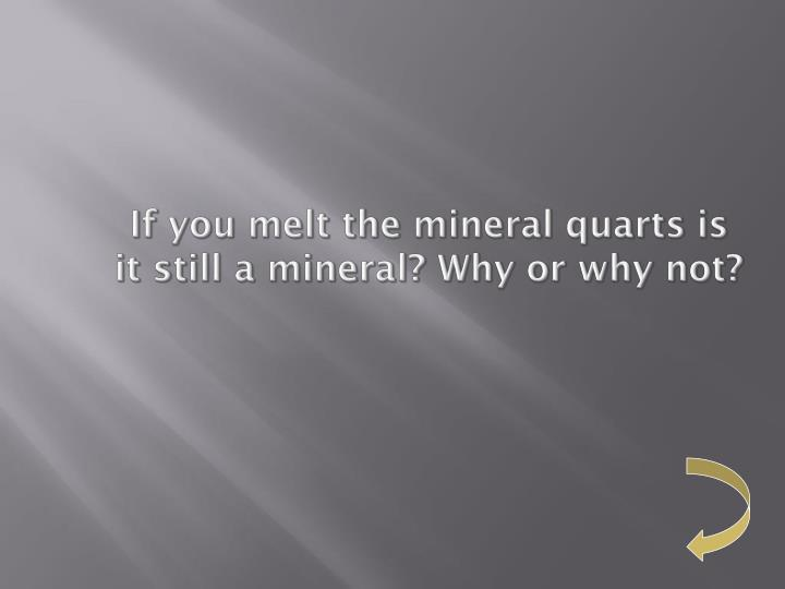 If you melt the mineral quarts is it still a mineral? Why or why not?