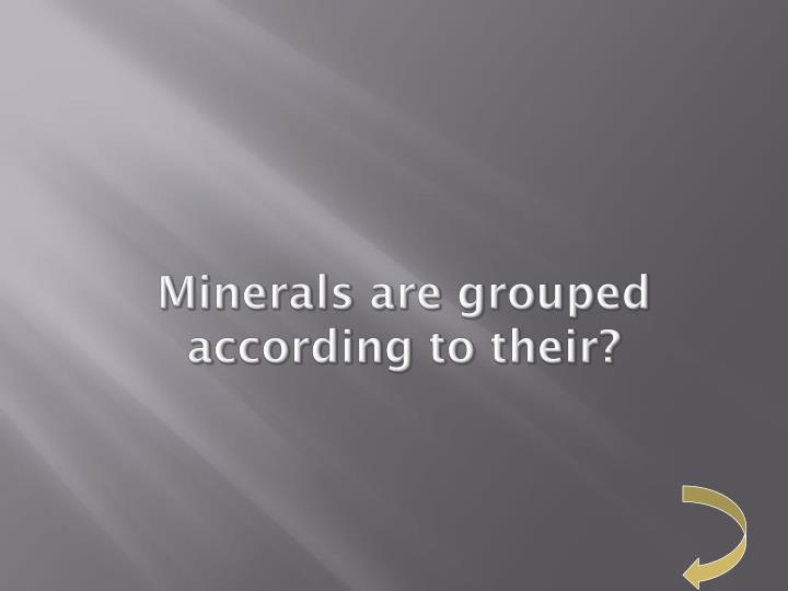 Minerals are grouped according to their?