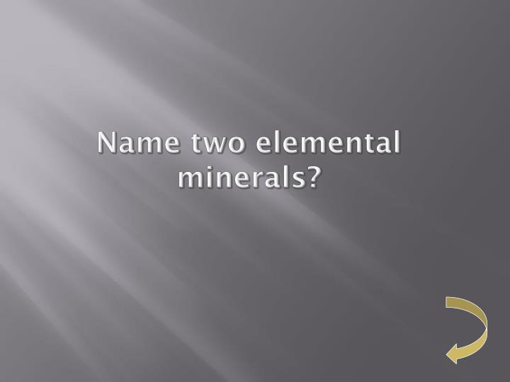 Name two elemental minerals?