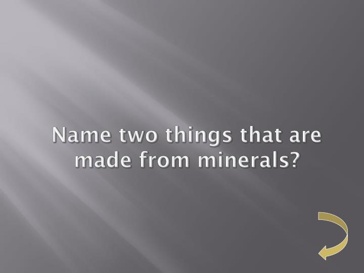 Name two things that are made from minerals?