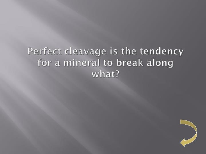 Perfect cleavage is the tendency for a mineral to break along what?
