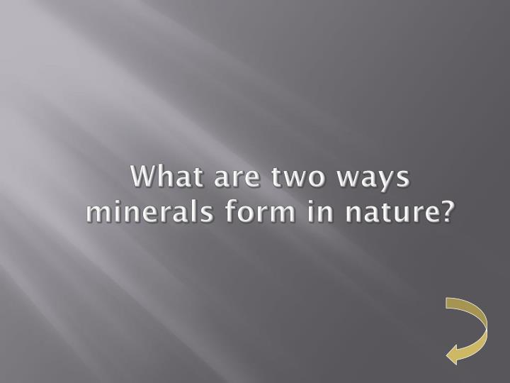 What are two ways minerals form in nature?