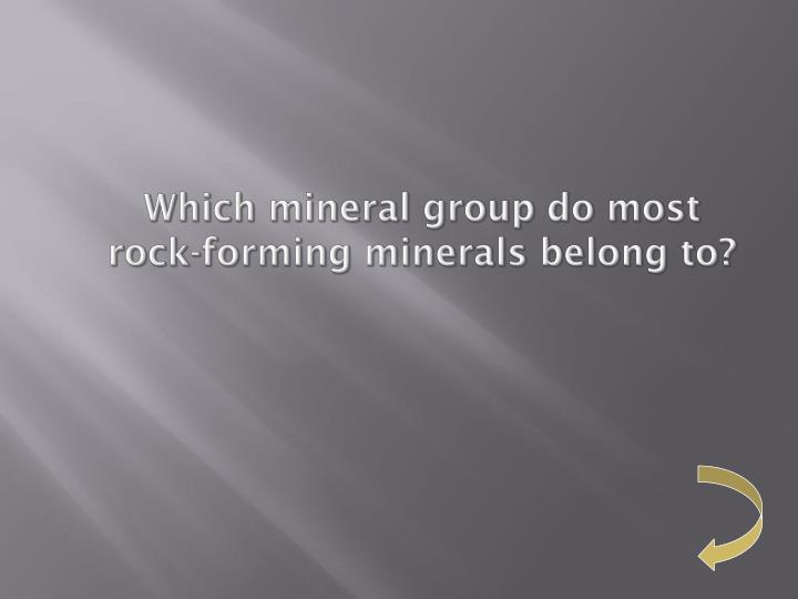 Which mineral group do most rock-forming minerals belong to?
