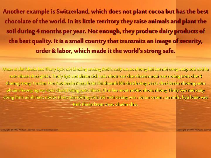 Another example is Switzerland, which does not plant cocoa but has the best chocolate of the world. In its little territory they raise animals and plant the soil during 4 months per year. Not enough, they produce dairy products of the best quality. It is a small country that transmits an image of security, order & labor, which made it the world's strong safe.