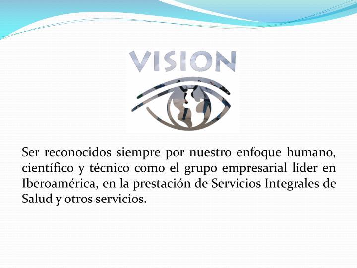 Ser reconocidos siempre por nuestro enfoque humano, científico y técnico como el grupo empresarial líder en Iberoamérica, en la prestación de Servicios Integrales de Salud y otros servicios.
