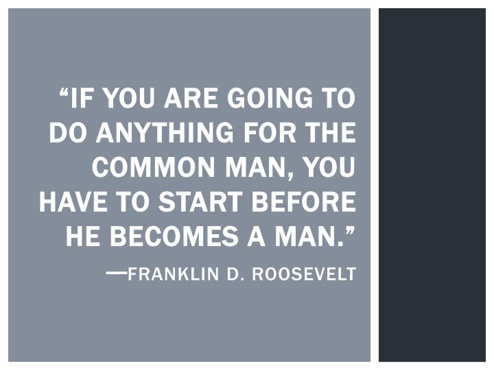 """""""If you are going to do anything for the common man, you have to start before he becomes a man."""""""