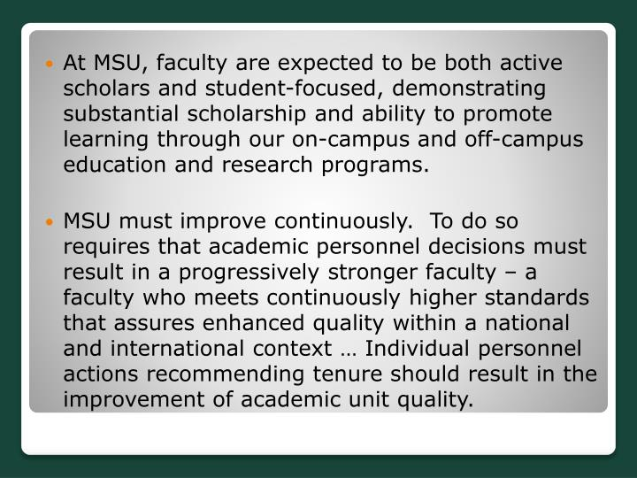 At MSU, faculty are expected to be both active scholars and student-focused, demonstrating substantial scholarship and ability to promote learning through our on-campus and off-campus education and research programs.