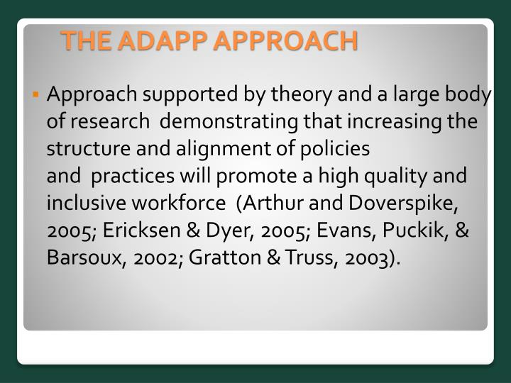 Approach supported by theory and a large body of research demonstrating that increasing the structure and alignment of policies and practices will promote a high quality and inclusive workforce  (Arthur and Doverspike, 2005; Ericksen & Dyer, 2005; Evans, Puckik, & Barsoux, 2002; Gratton & Truss, 2003).