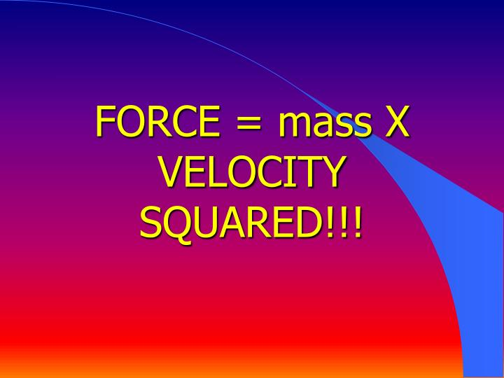 FORCE = mass X VELOCITY SQUARED!!!