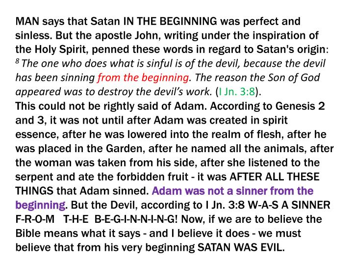 MAN says that Satan IN THE BEGINNING was perfect and sinless. But the apostle John, writing under the inspiration of the Holy Spirit, penned these words in regard to Satan's origin