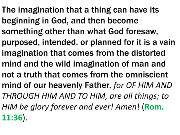 The imagination that a thing can have its beginning in God, and then become something other than what God foresaw, purposed, intended, or planned for it is a vain imagination that comes from the distorted mind and the wild imagination of man and not a truth that comes from the omniscient mind of our heavenly Father