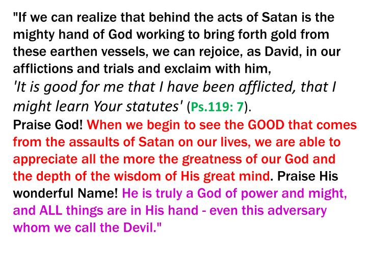 """""""If we can realize that behind the acts of Satan is the mighty hand of God working to bring forth gold from these earthen vessels, we can rejoice, as David, in our afflictions and trials and exclaim with him,"""