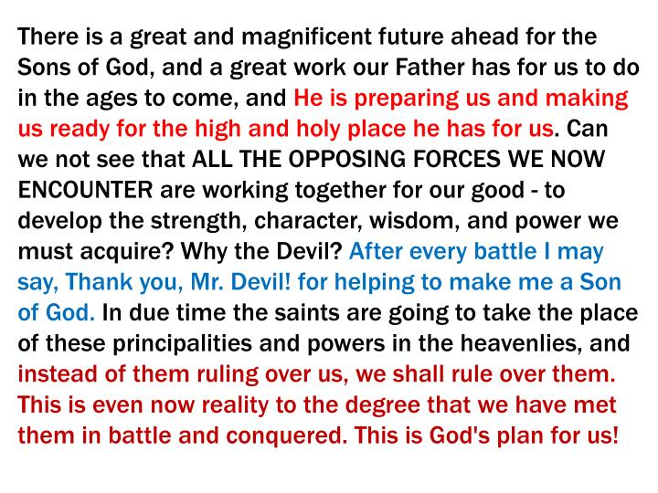 There is a great and magnificent future ahead for the Sons of God, and a great work our Father has for us to do in the ages to come, and