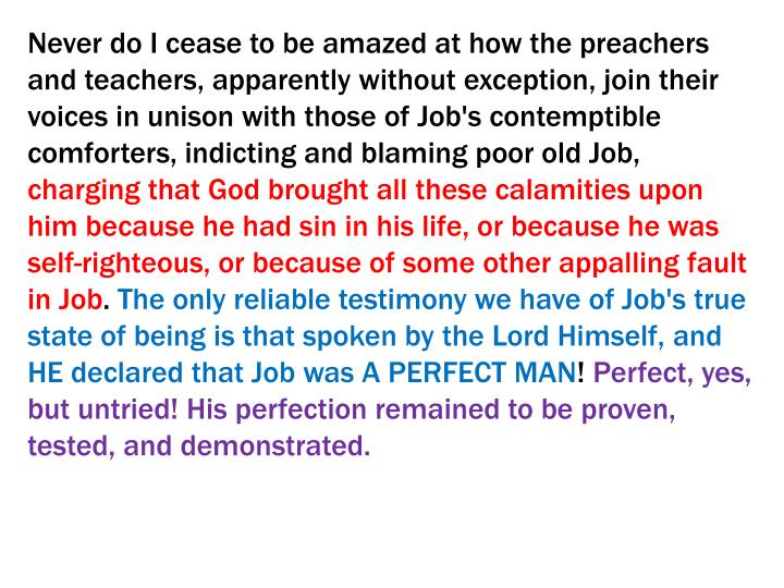 Never do I cease to be amazed at how the preachers and teachers, apparently without exception, join their voices in unison with those of Job's contemptible comforters, indicting and blaming poor old Job,