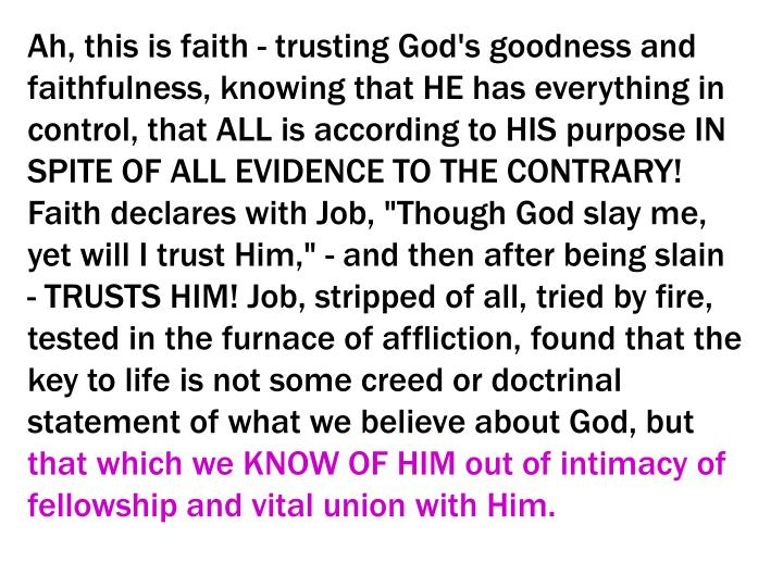 """Ah, this is faith - trusting God's goodness and faithfulness, knowing that HE has everything in control, that ALL is according to HIS purpose IN SPITE OF ALL EVIDENCE TO THE CONTRARY! Faith declares with Job, """"Though God slay me, yet will I trust Him,"""" - and then after being slain - TRUSTS HIM! Job, stripped of all, tried by fire, tested in the furnace of affliction, found that the key to life is not some creed or doctrinal statement of what we believe about God, but"""
