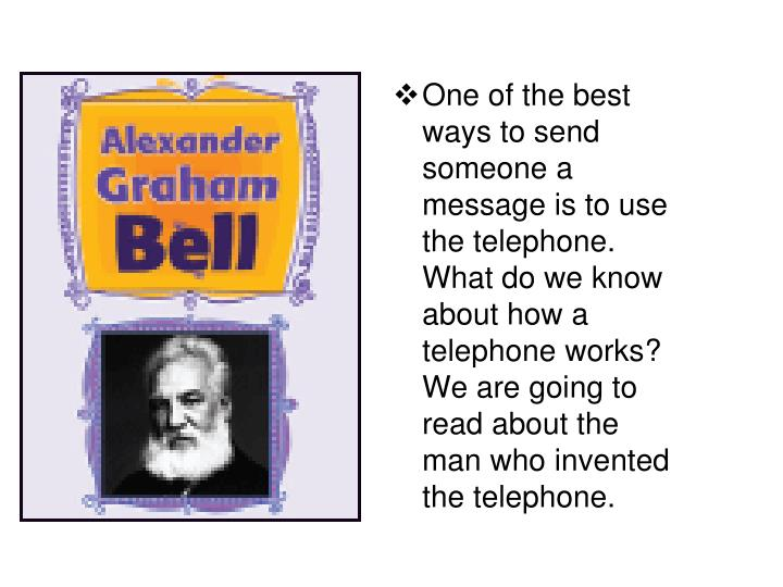 One of the best ways to send someone a message is to use the telephone.  What do we know about how a telephone works?  We are going to read about the man who invented the telephone.