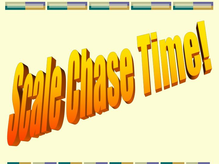 Scale Chase Time!