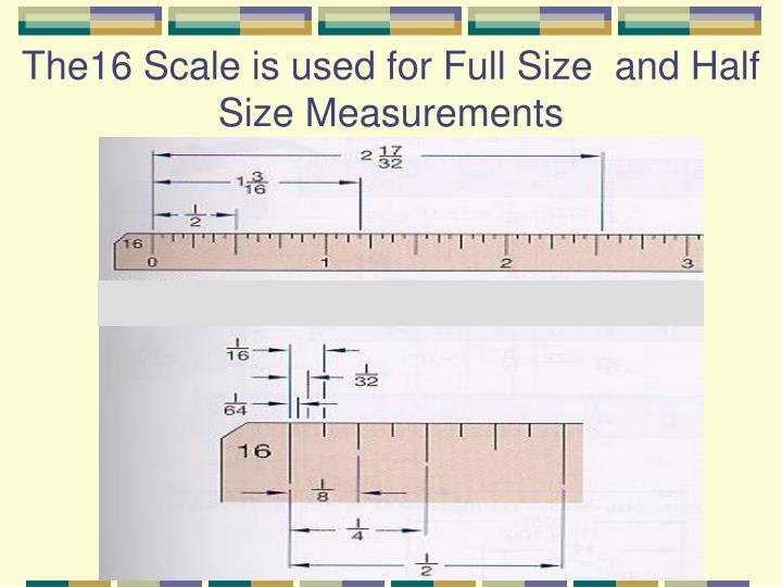 The16 Scale is used for Full Size  and Half Size Measurements