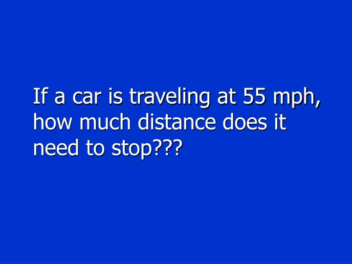 If a car is traveling at 55 mph, how much distance does it need to stop???