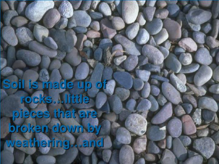Soil is made up of rocks…little pieces that are broken down by weathering…and
