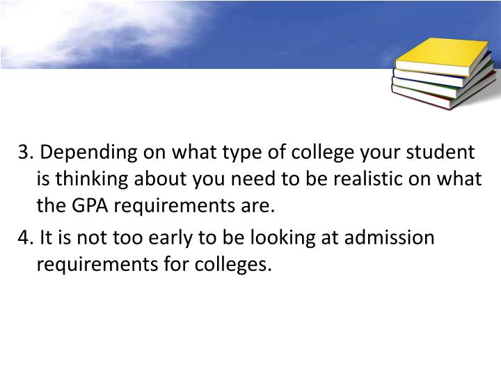 3. Depending on what type of college your student is thinking about you need to be realistic on what the GPA requirements are.