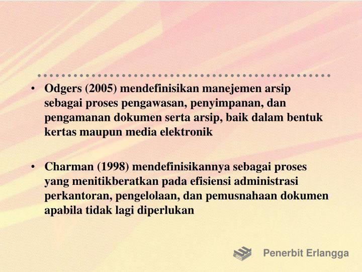 Odgers (2005) mendefinisikan manejemen arsip sebagai proses pengawasan, penyimpanan, dan pengamanan dokumen serta arsip, baik dalam bentuk kertas maupun media elektronik