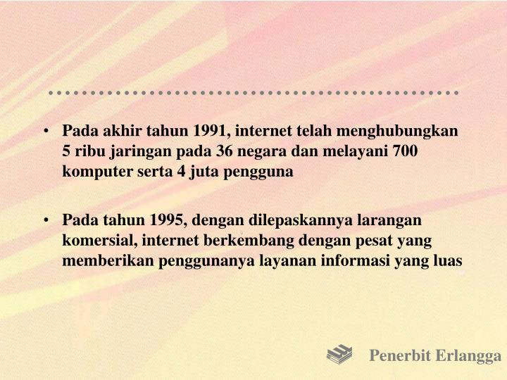 Pada akhir tahun 1991, internet telah menghubungkan 5 ribu jaringan pada 36 negara dan melayani 700 komputer serta 4 juta pengguna